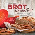 Brot aus dem gusseisernen Topf - Die besten Rezepte für Sauerteig, Hefeteig, süße Brote, glutenfreie Brote und Brotaufstriche