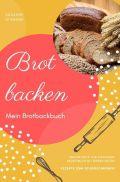 Brot backen Mein Brotbackbuch Brotrezepte zum Eintragen Rezeptbuch mit leeren Seiten Rezepte zum Selberschreiben