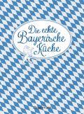 Die echte Bayerische Küche - Das nostalgische Kochbuch mit regionalen und traditionellen Rezepten aus Bayern