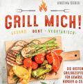 Grill mich! Gesund - Bunt - Vegetarisch! Die besten Grillrezepte für Gemüse, Burger & Co.