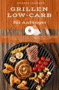 Grillen Low-Carb für Anfänger Grillbuch Barbecue BBQ Grillgerichte Kochbuch für Grill-Party Grillrezepte Grillsoßen Salat Dips Grillbutter Marinaden & Desserts Diät Rezepte zum Abnehmen