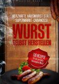 Herzhafte Hauswurst statt Supermarkt-Cabanossi: WURST SELBST HERSTELLEN. 116 Rezepte für die perfekte, hauseigene Wurst