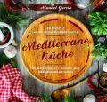 Mediterrane Küche: 80 ausgewählte Vor-, Haupt- und Nachspeisen-Rezepte mit mehr als 300 Kombinationsmöglichkeiten – Mittelmeer-Diät genießen inklusive Nährwertangaben, Lebensmittelguide und Kombinatio