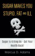 Sugar Makes You Stupid, Fat And Ill